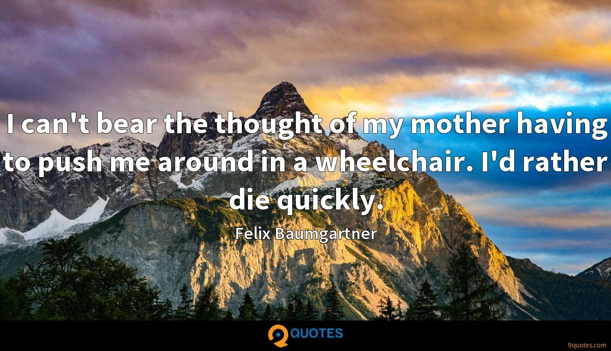 I can't bear the thought of my mother having to push me around in a wheelchair. I'd rather die quickly.