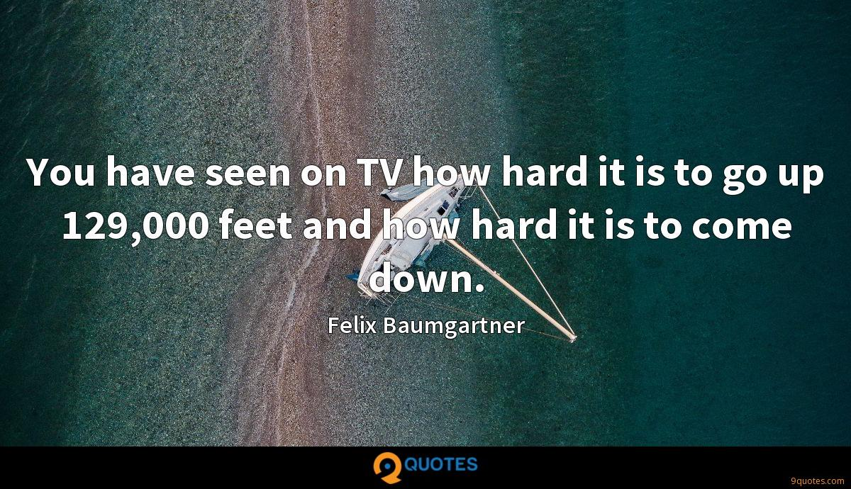 You have seen on TV how hard it is to go up 129,000 feet and how hard it is to come down.
