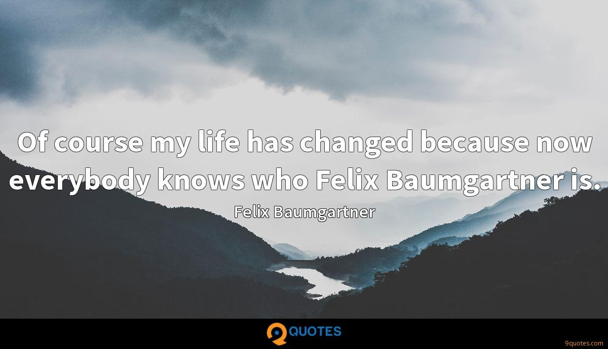 Of course my life has changed because now everybody knows who Felix Baumgartner is.