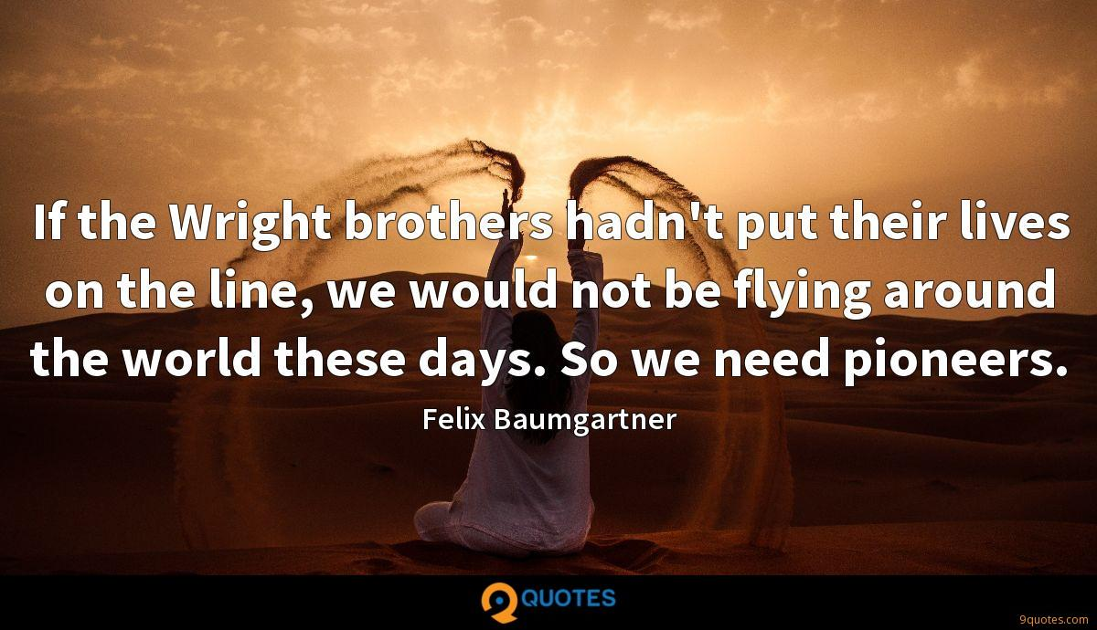 If the Wright brothers hadn't put their lives on the line, we would not be flying around the world these days. So we need pioneers.