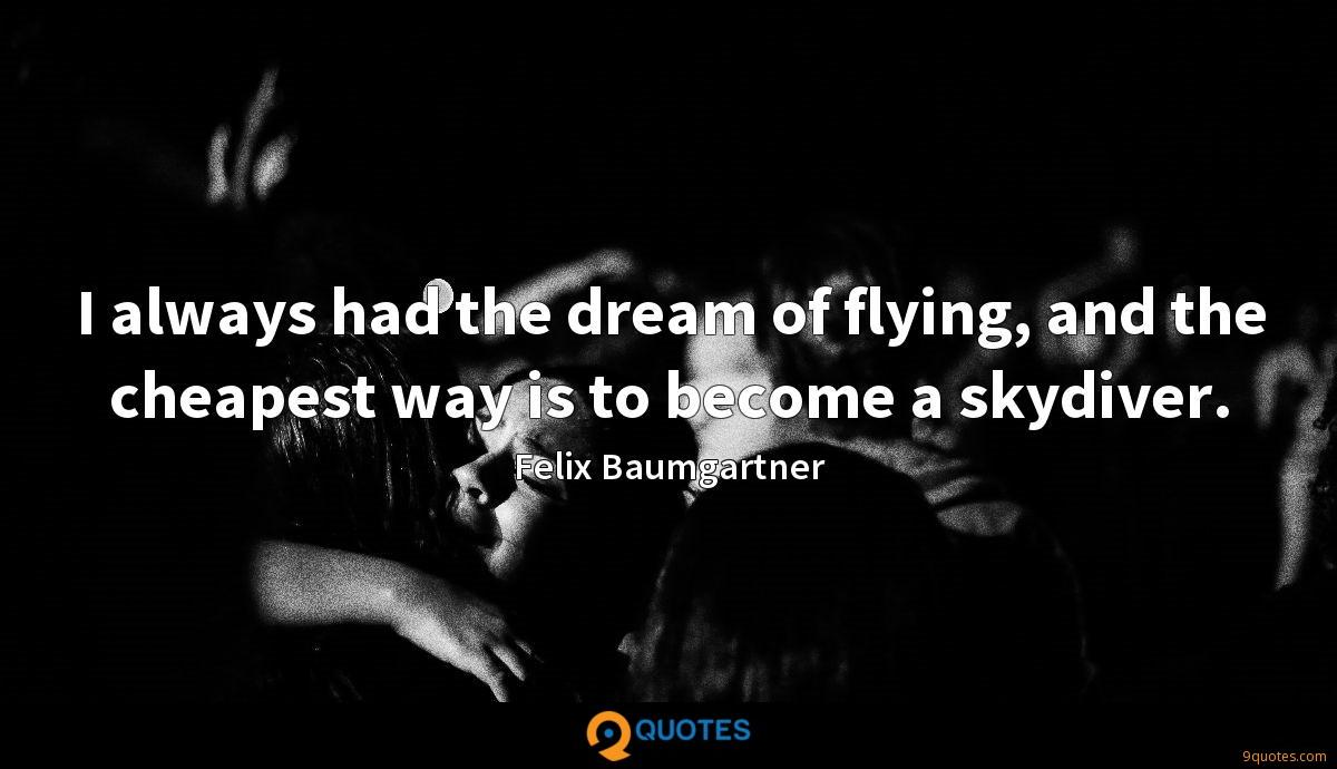 I always had the dream of flying, and the cheapest way is to become a skydiver.