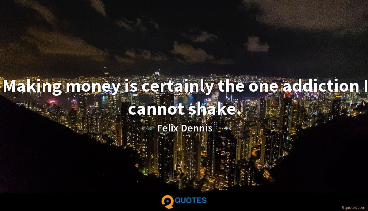Making money is certainly the one addiction I cannot shake.