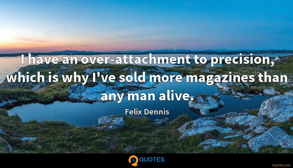 I have an over-attachment to precision, which is why I've sold more magazines than any man alive.