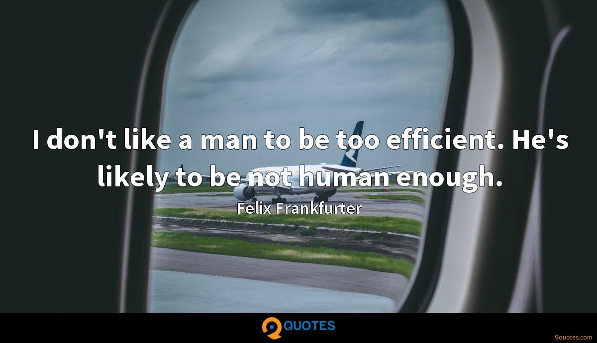 I don't like a man to be too efficient. He's likely to be not human enough.