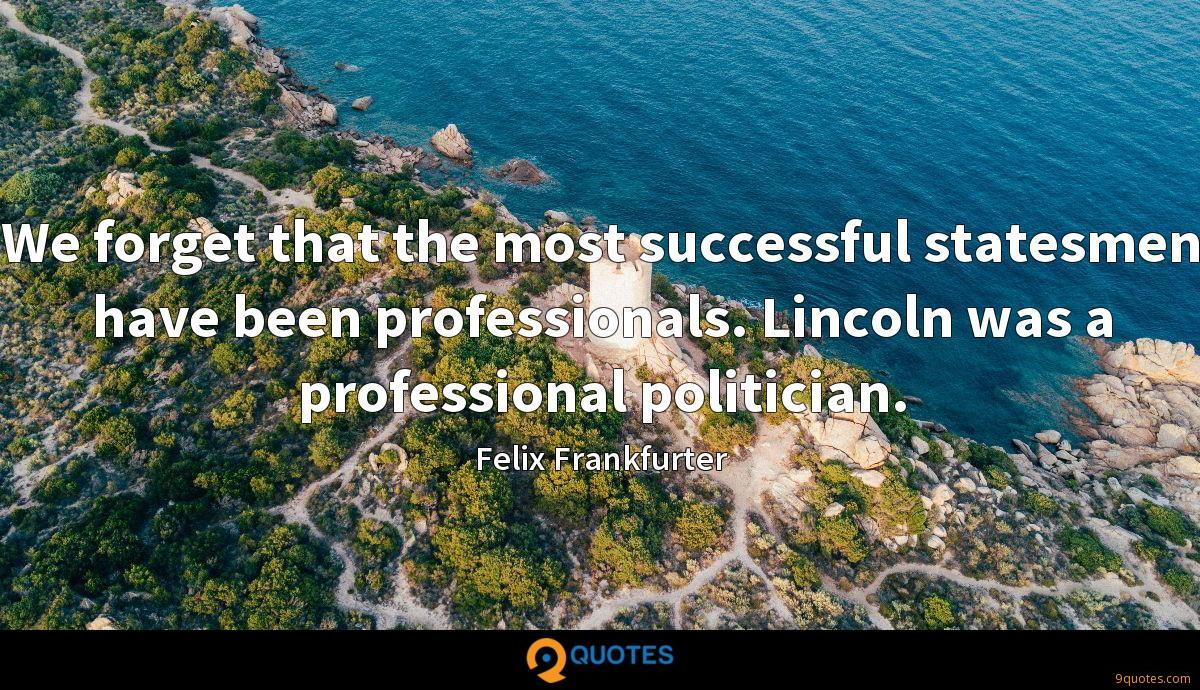 We forget that the most successful statesmen have been professionals. Lincoln was a professional politician.