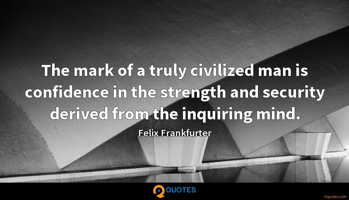 The mark of a truly civilized man is confidence in the strength and security derived from the inquiring mind.