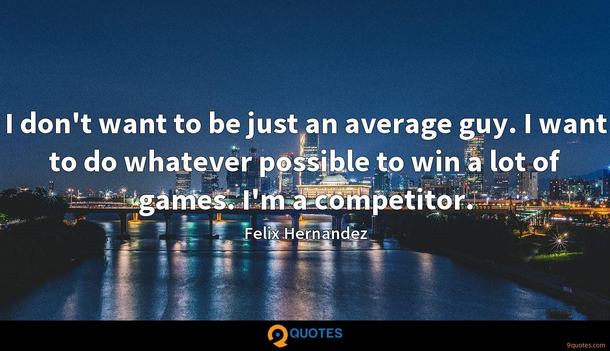 I don't want to be just an average guy. I want to do whatever possible to win a lot of games. I'm a competitor.