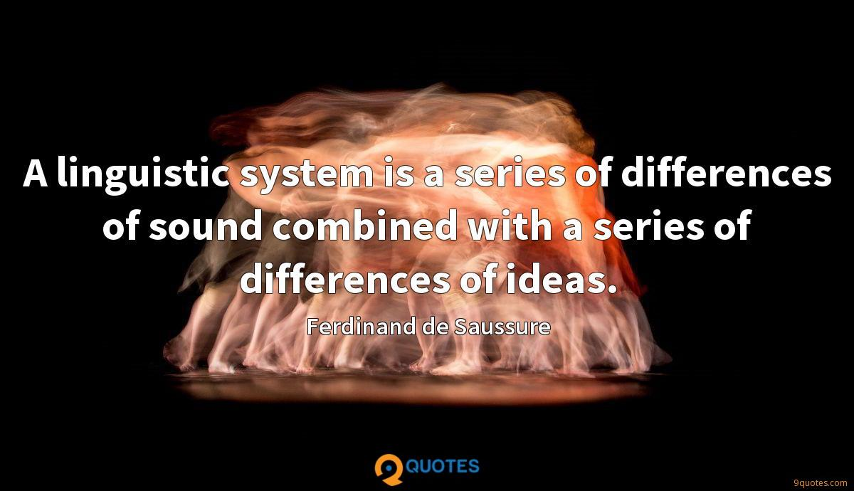 A linguistic system is a series of differences of sound combined with a series of differences of ideas.