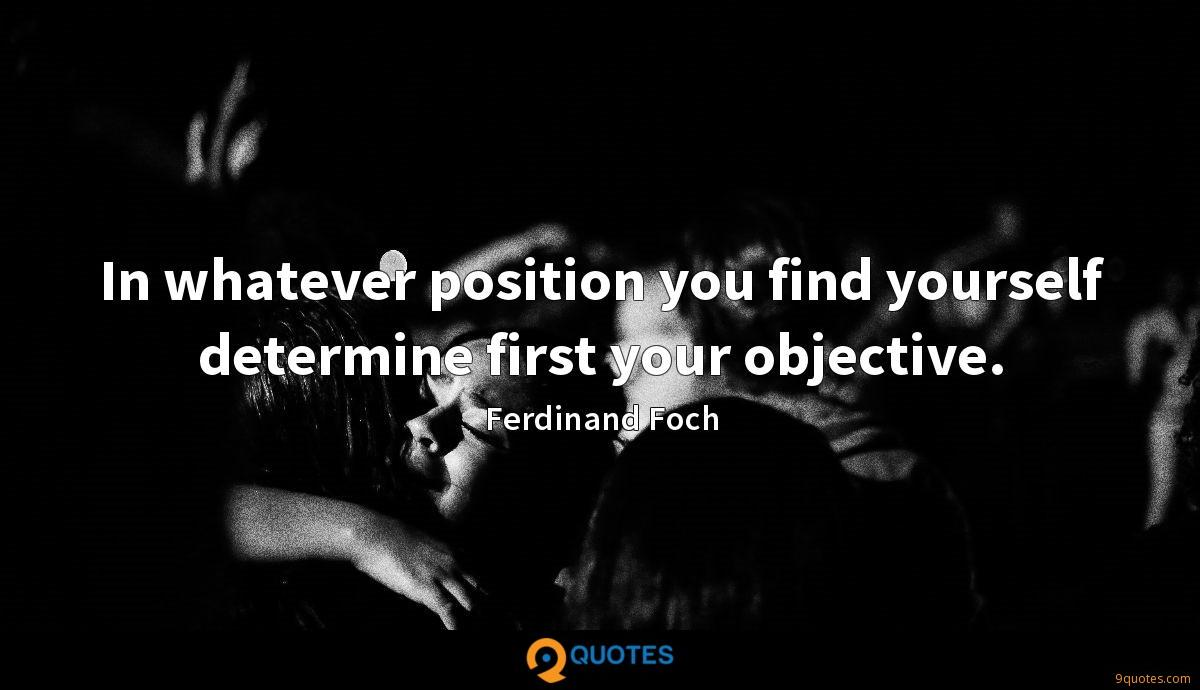 In whatever position you find yourself determine first your objective.