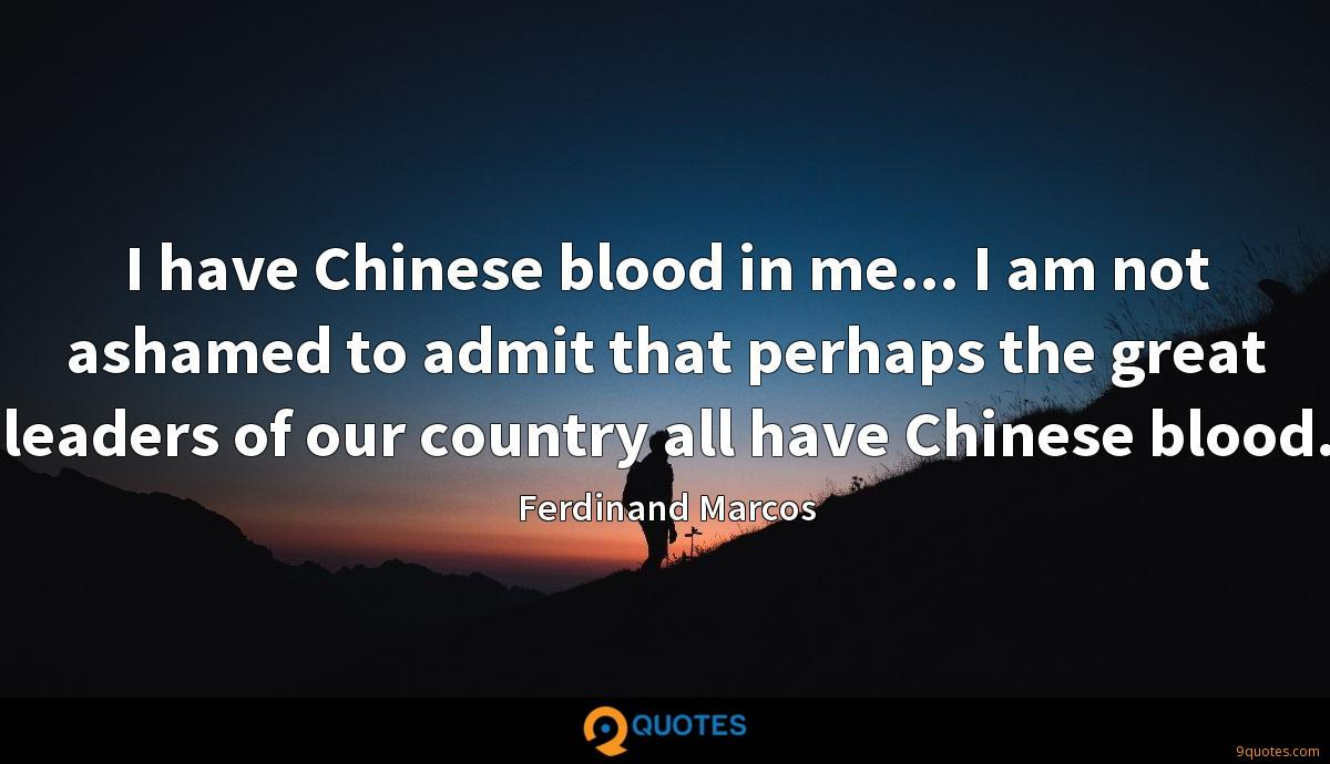 I have Chinese blood in me... I am not ashamed to admit that perhaps the great leaders of our country all have Chinese blood.