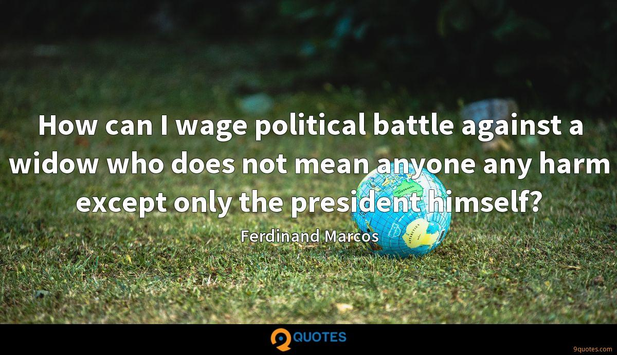 How can I wage political battle against a widow who does not mean anyone any harm except only the president himself?