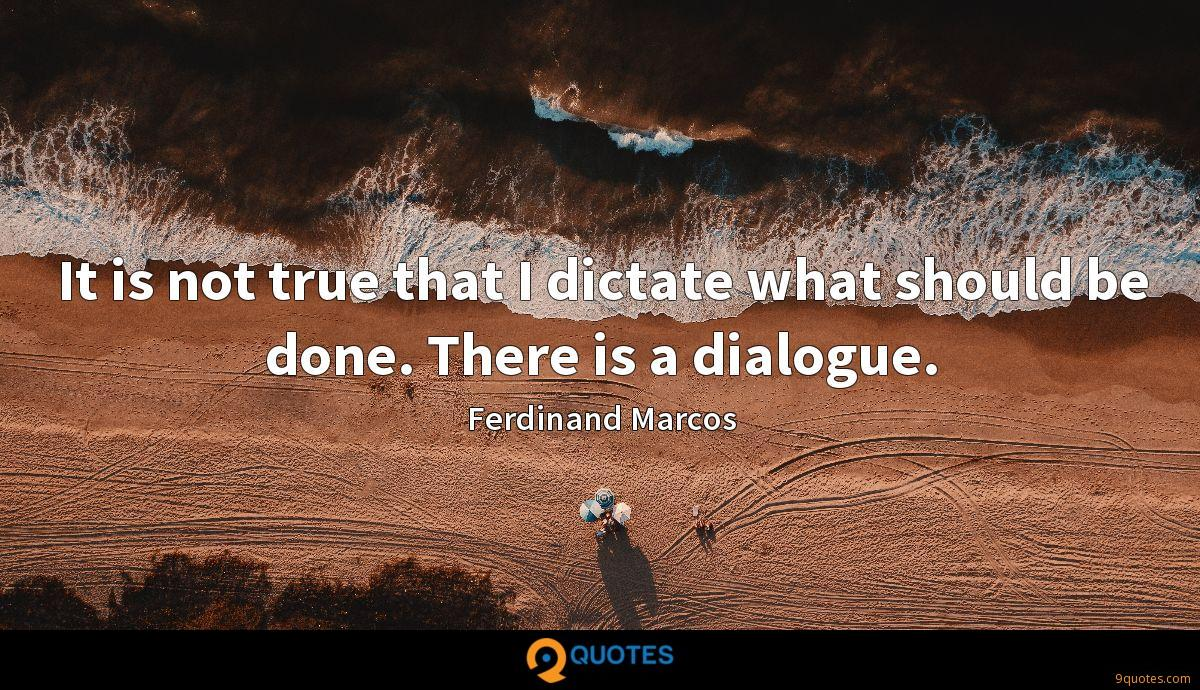 It is not true that I dictate what should be done. There is a dialogue.