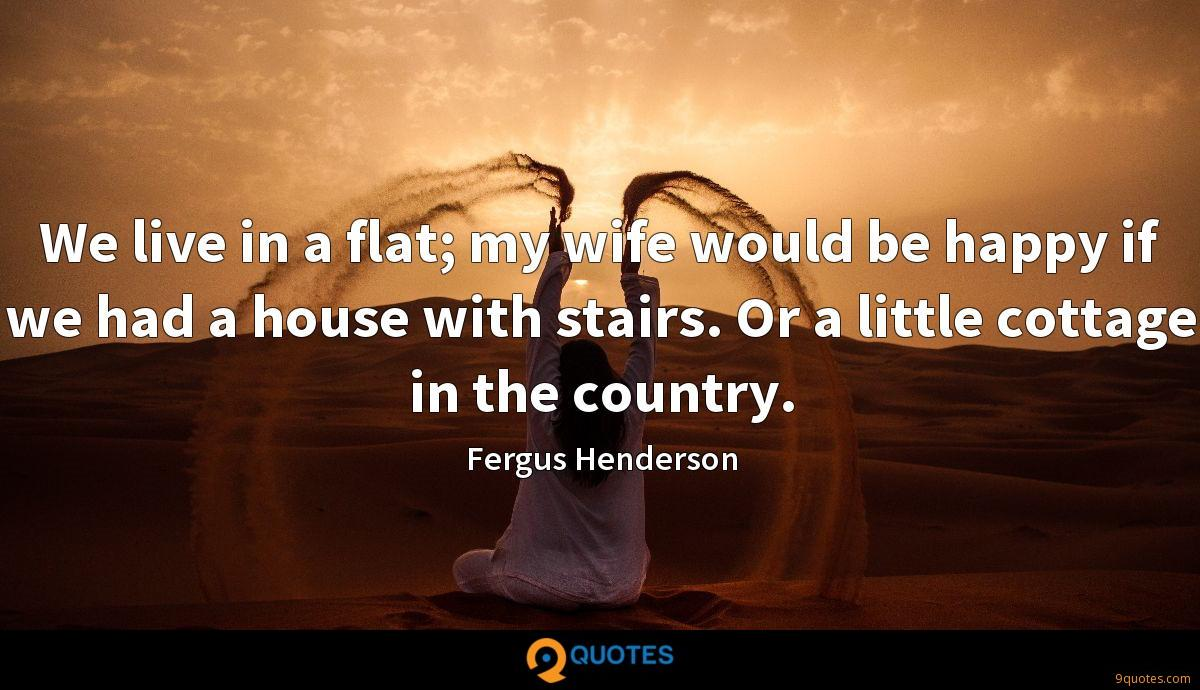 We live in a flat; my wife would be happy if we had a house with stairs. Or a little cottage in the country.