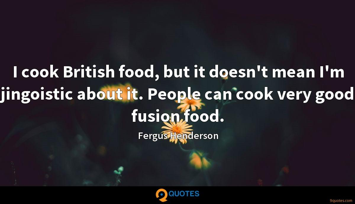 I cook British food, but it doesn't mean I'm jingoistic about it. People can cook very good fusion food.