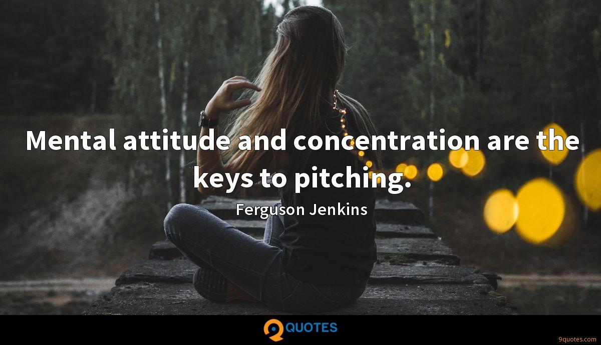 Mental attitude and concentration are the keys to pitching.