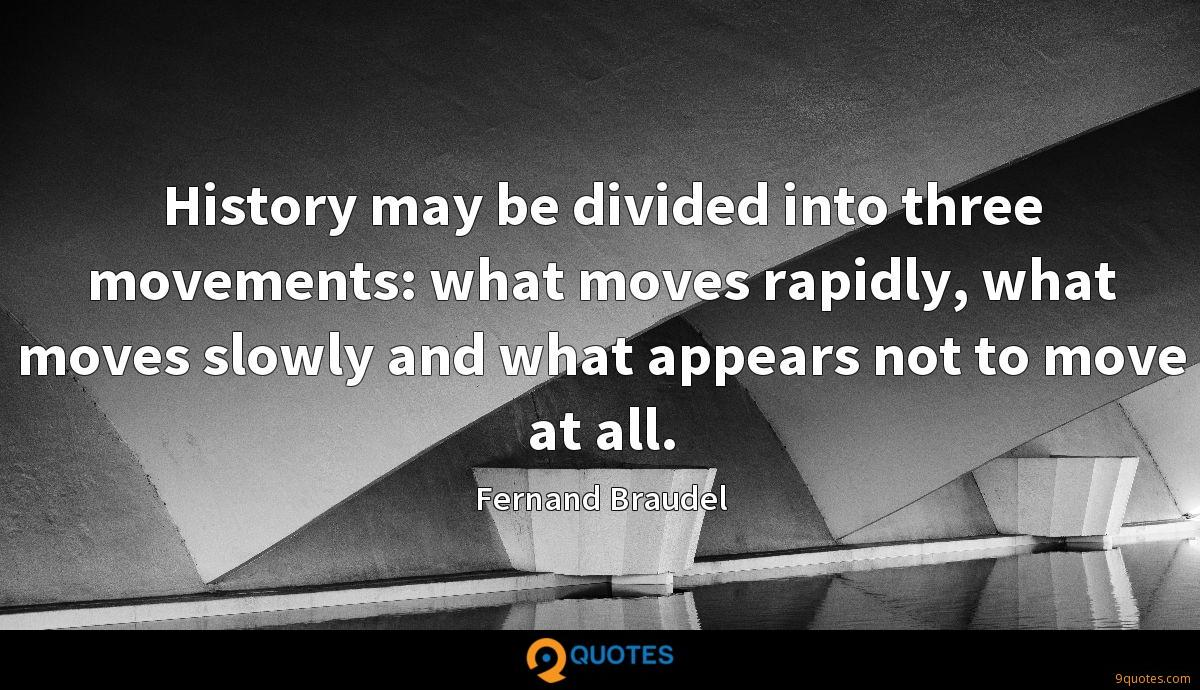 History may be divided into three movements: what moves rapidly, what moves slowly and what appears not to move at all.