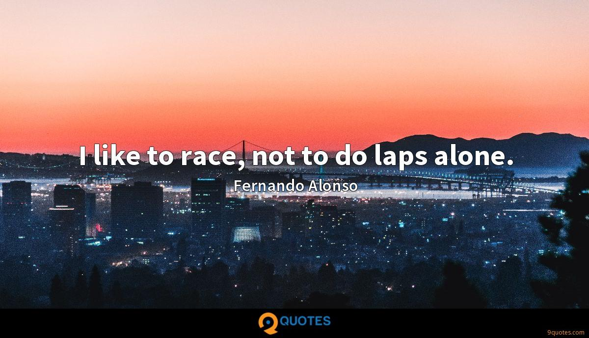 I like to race, not to do laps alone.