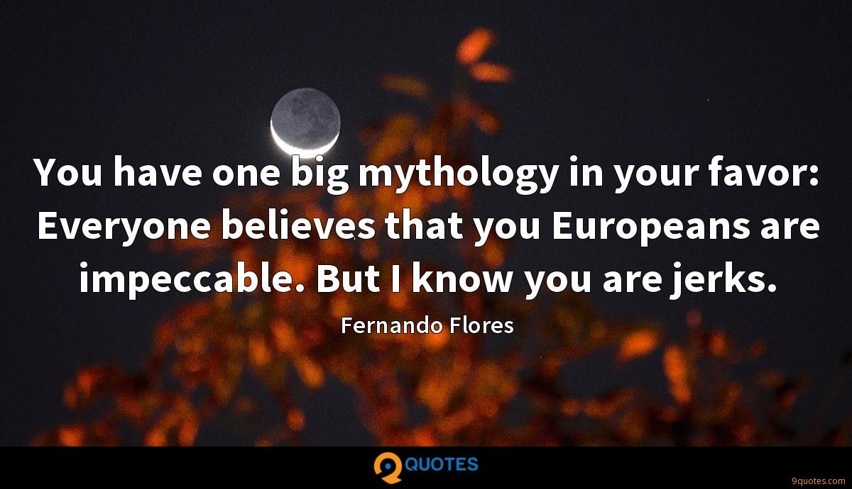 You have one big mythology in your favor: Everyone believes that you Europeans are impeccable. But I know you are jerks.