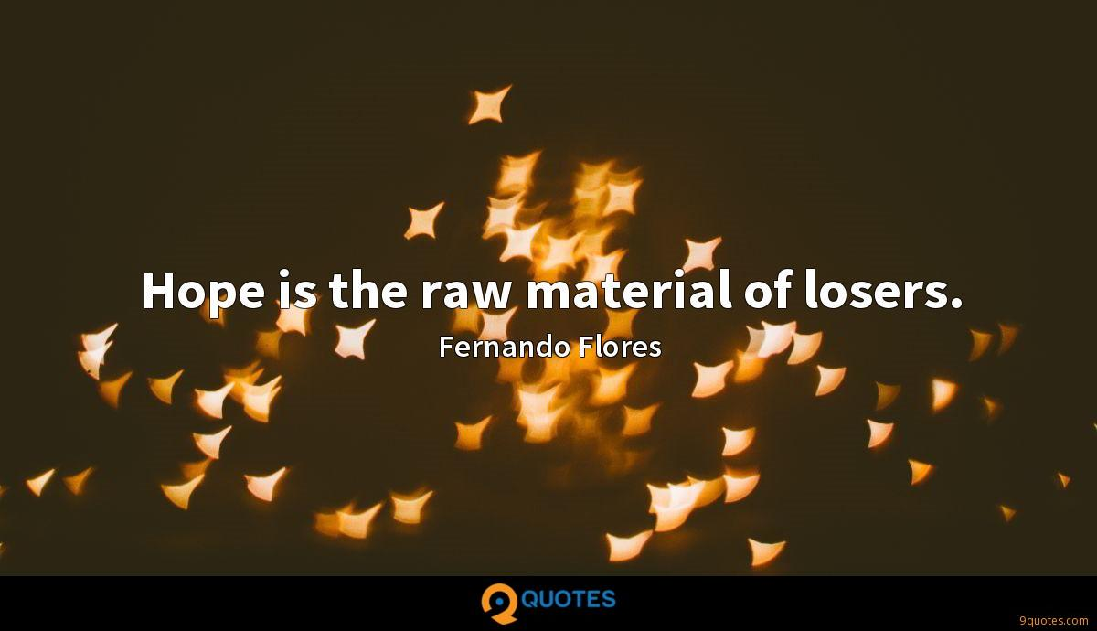 Hope is the raw material of losers.