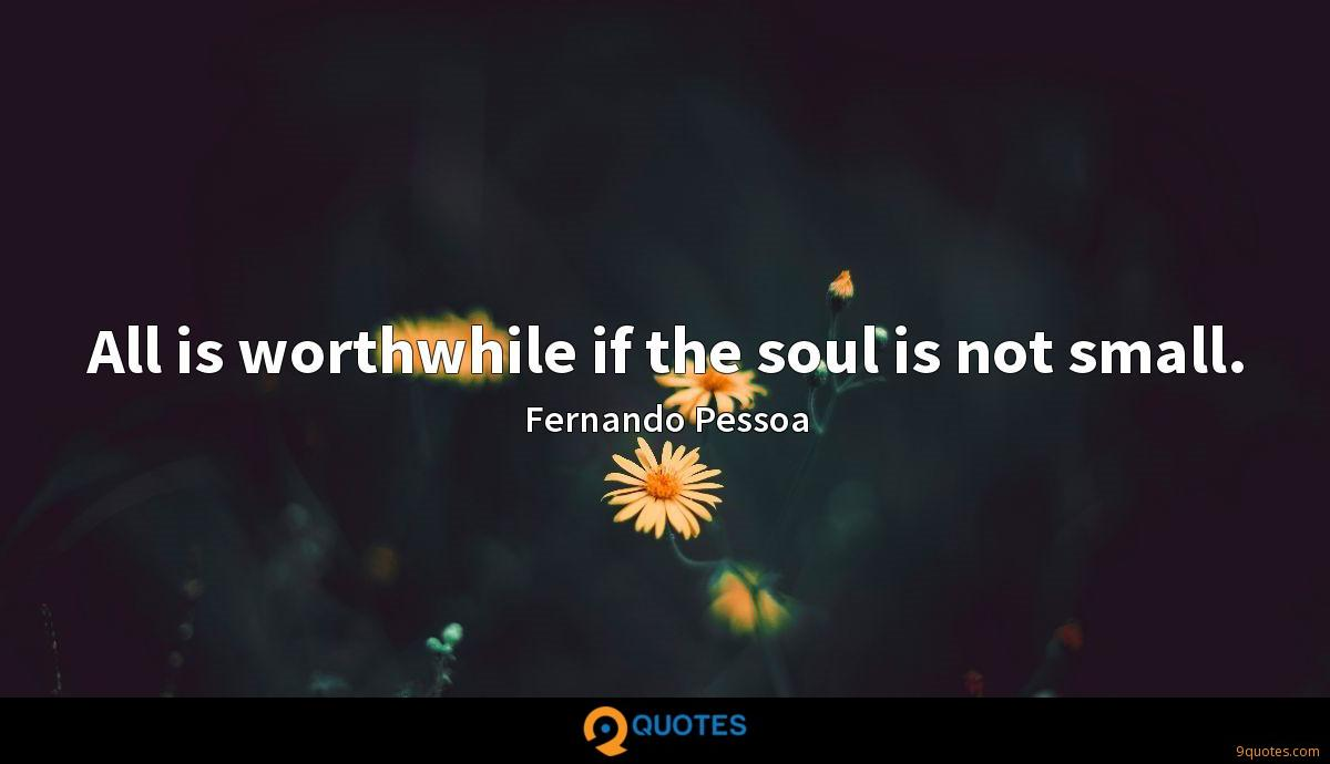 All is worthwhile if the soul is not small.