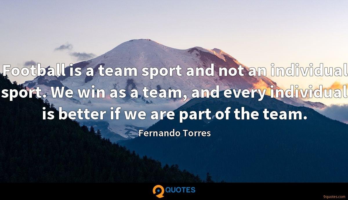 Football is a team sport and not an individual sport. We win as a team, and every individual is better if we are part of the team.