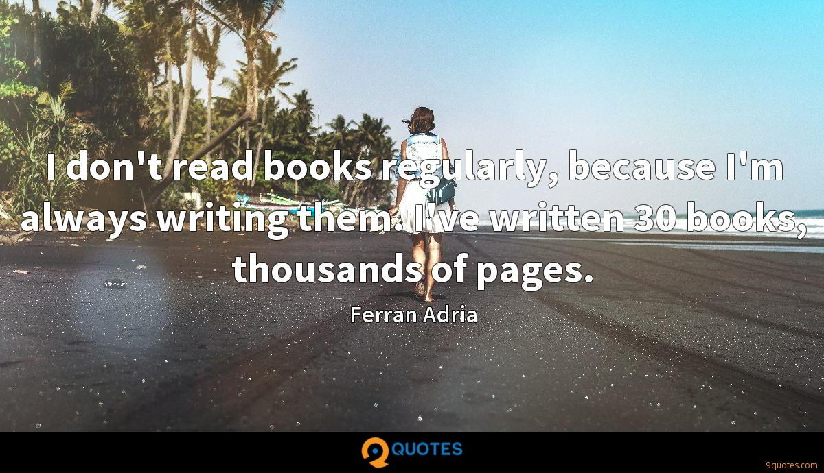 I don't read books regularly, because I'm always writing them. I've written 30 books, thousands of pages.