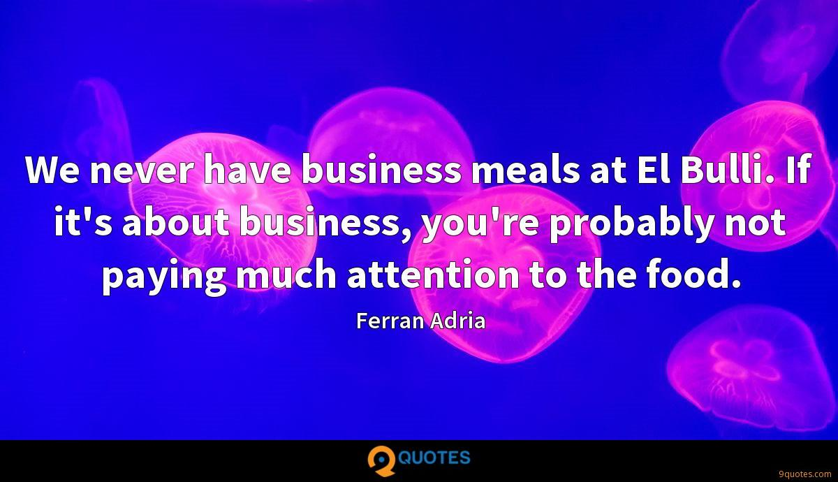 We never have business meals at El Bulli. If it's about business, you're probably not paying much attention to the food.
