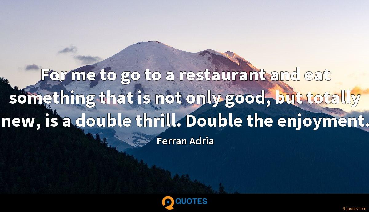 For me to go to a restaurant and eat something that is not only good, but totally new, is a double thrill. Double the enjoyment.
