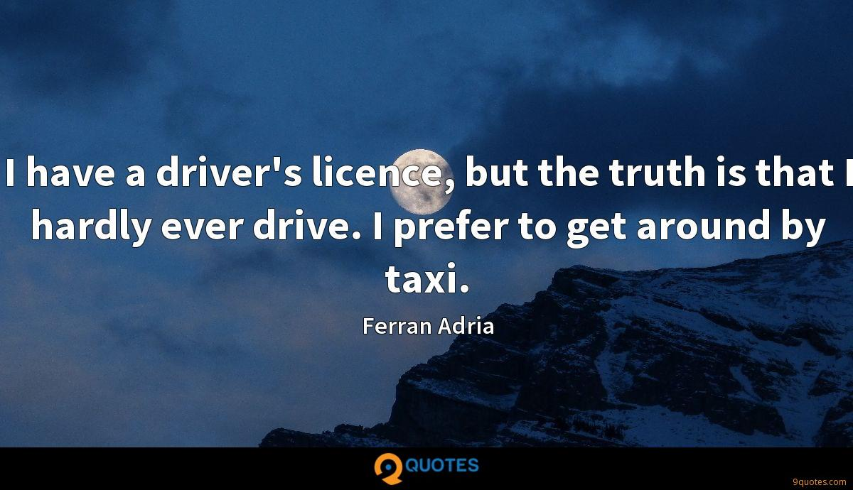 I have a driver's licence, but the truth is that I hardly ever drive. I prefer to get around by taxi.