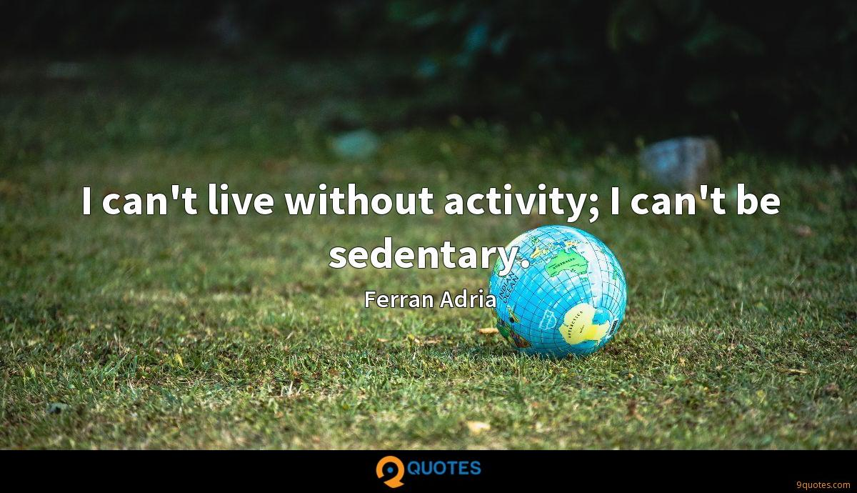 I can't live without activity; I can't be sedentary.