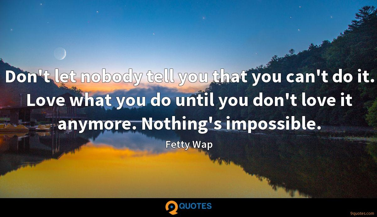 Don't let nobody tell you that you can't do it. Love what you do until you don't love it anymore. Nothing's impossible.