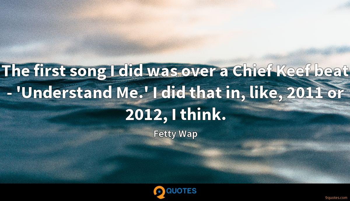The first song I did was over a Chief Keef beat - 'Understand Me.' I did that in, like, 2011 or 2012, I think.