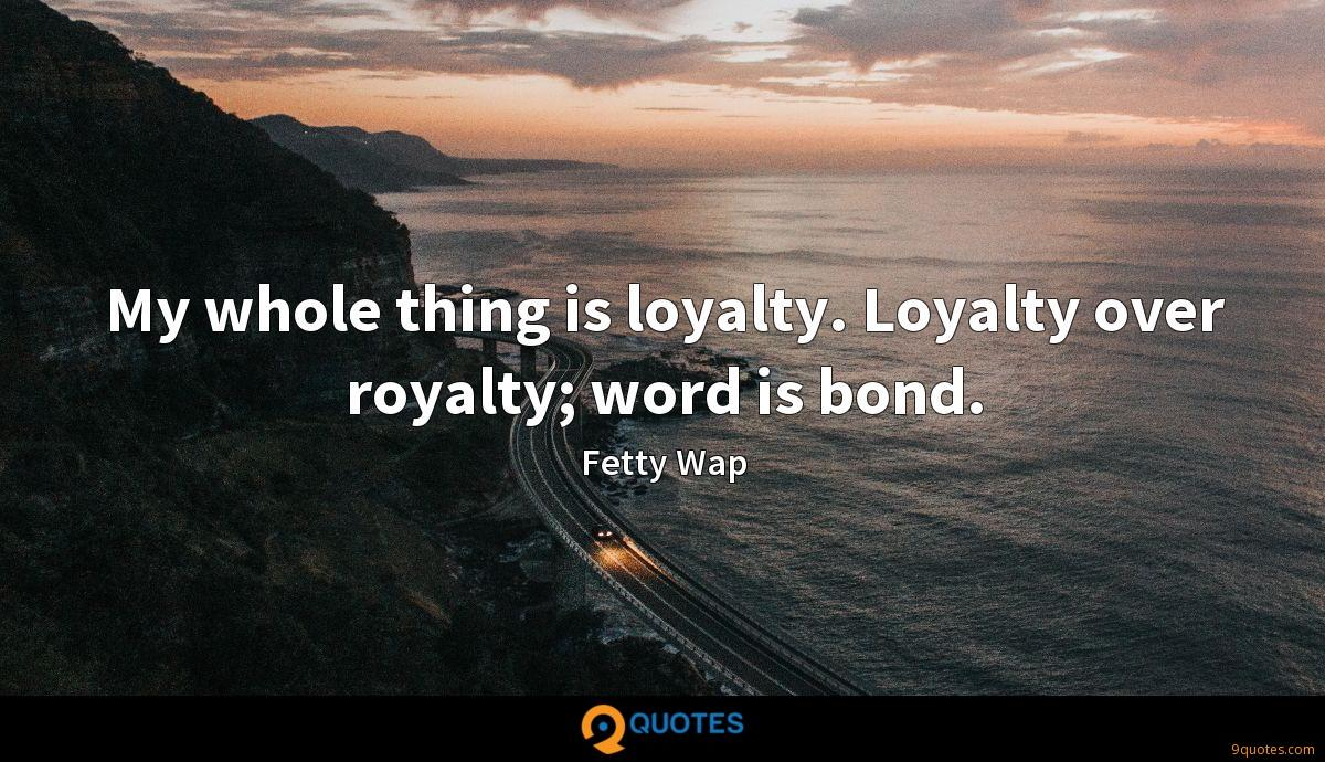 My whole thing is loyalty. Loyalty over royalty; word is bond.