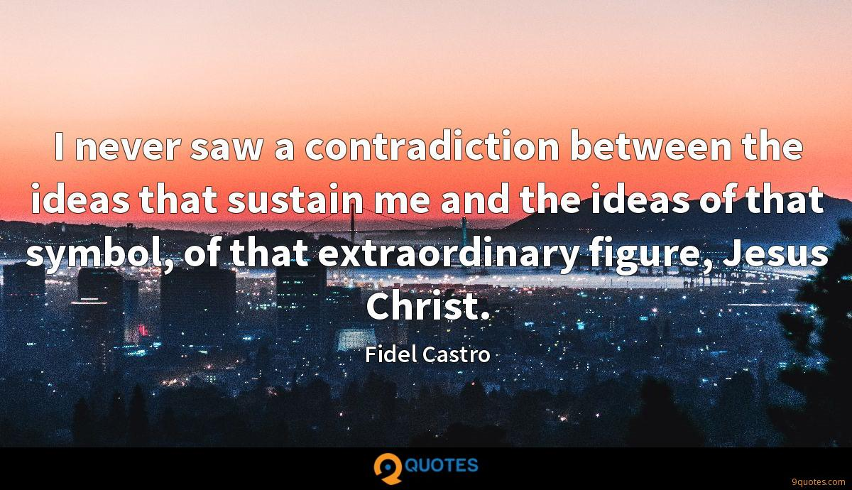 I never saw a contradiction between the ideas that sustain me and the ideas of that symbol, of that extraordinary figure, Jesus Christ.