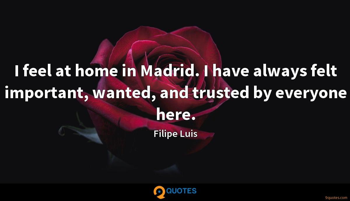 I feel at home in Madrid. I have always felt important, wanted, and trusted by everyone here.