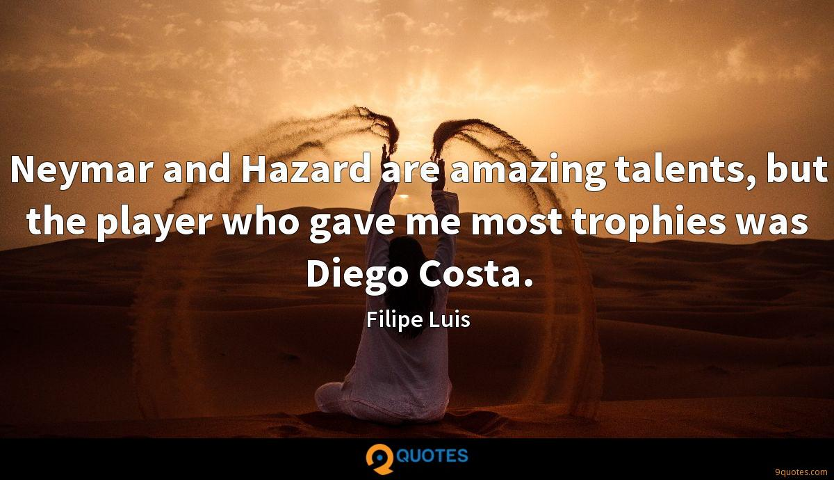 Neymar and Hazard are amazing talents, but the player who gave me most trophies was Diego Costa.