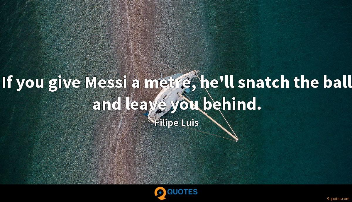 If you give Messi a metre, he'll snatch the ball and leave you behind.