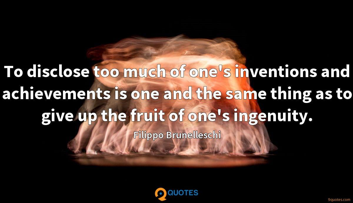 To disclose too much of one's inventions and achievements is one and the same thing as to give up the fruit of one's ingenuity.