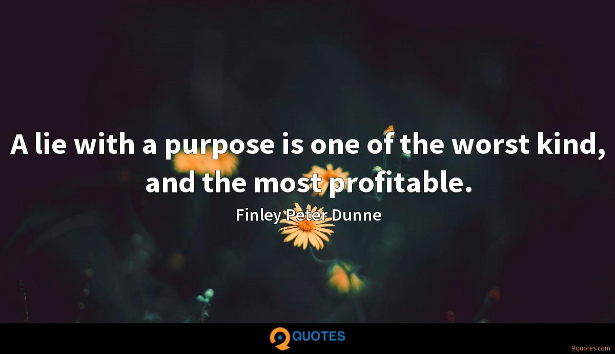 A lie with a purpose is one of the worst kind, and the most profitable.