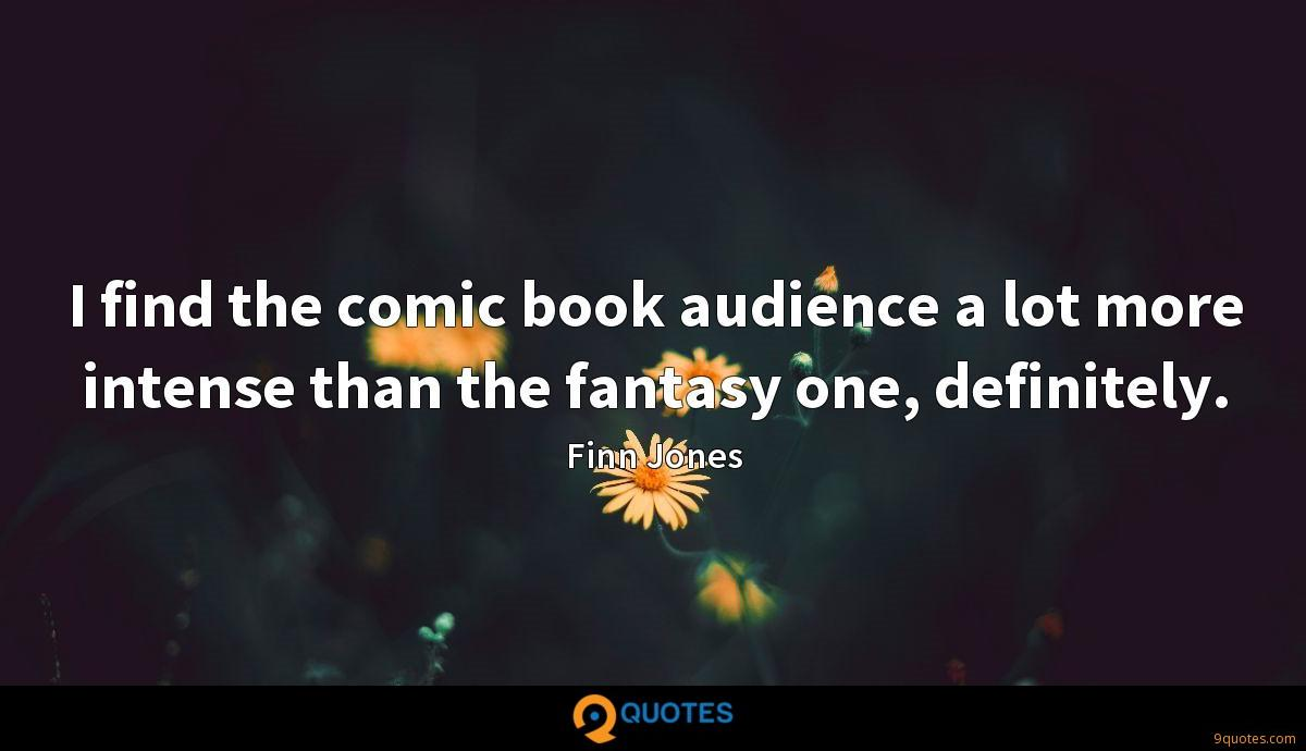 I find the comic book audience a lot more intense than the fantasy one, definitely.