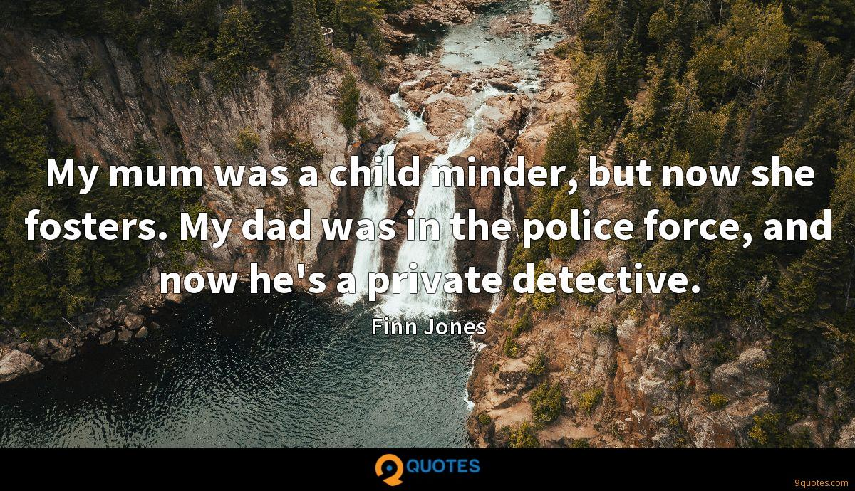 My mum was a child minder, but now she fosters. My dad was in the police force, and now he's a private detective.