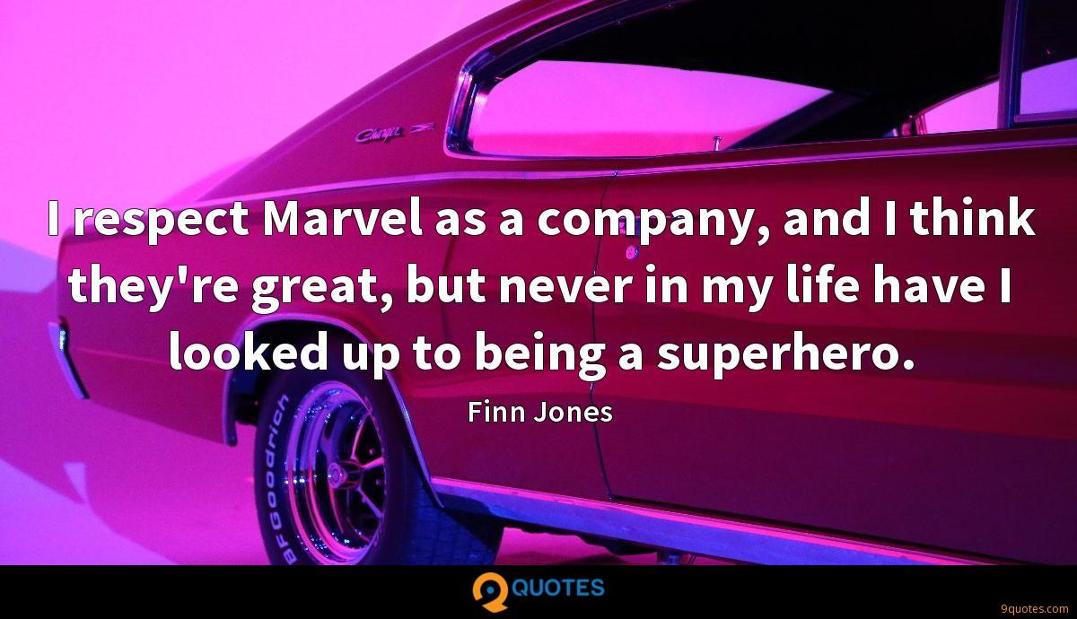 I respect Marvel as a company, and I think they're great, but never in my life have I looked up to being a superhero.