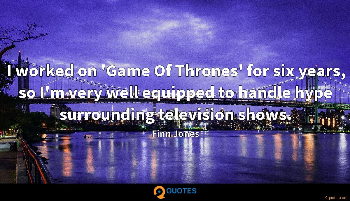 I worked on 'Game Of Thrones' for six years, so I'm very well equipped to handle hype surrounding television shows.