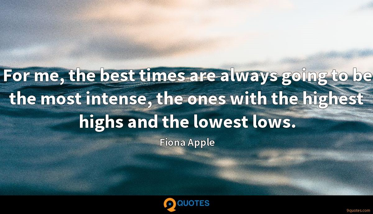 For me, the best times are always going to be the most intense, the ones with the highest highs and the lowest lows.