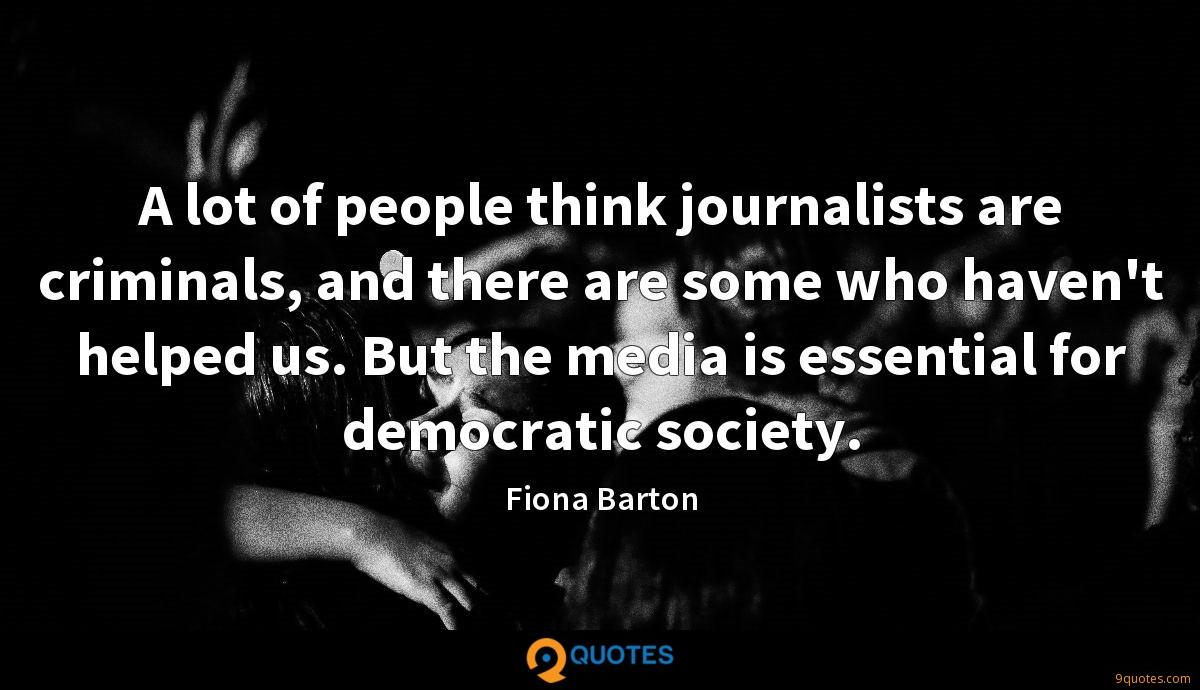 A lot of people think journalists are criminals, and there are some who haven't helped us. But the media is essential for democratic society.