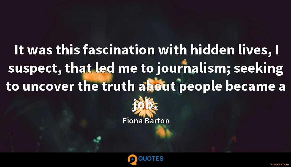 It was this fascination with hidden lives, I suspect, that led me to journalism; seeking to uncover the truth about people became a job.
