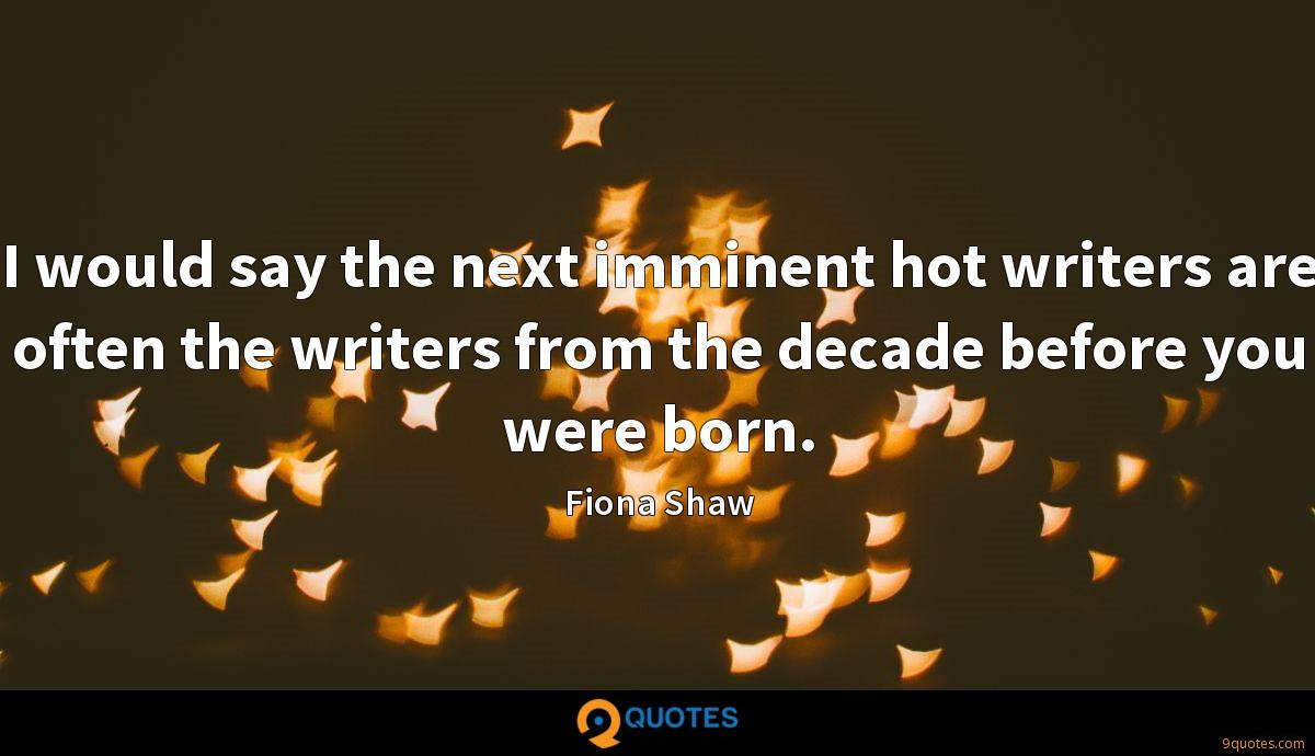 I would say the next imminent hot writers are often the writers from the decade before you were born.