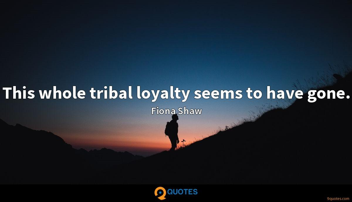 This whole tribal loyalty seems to have gone.