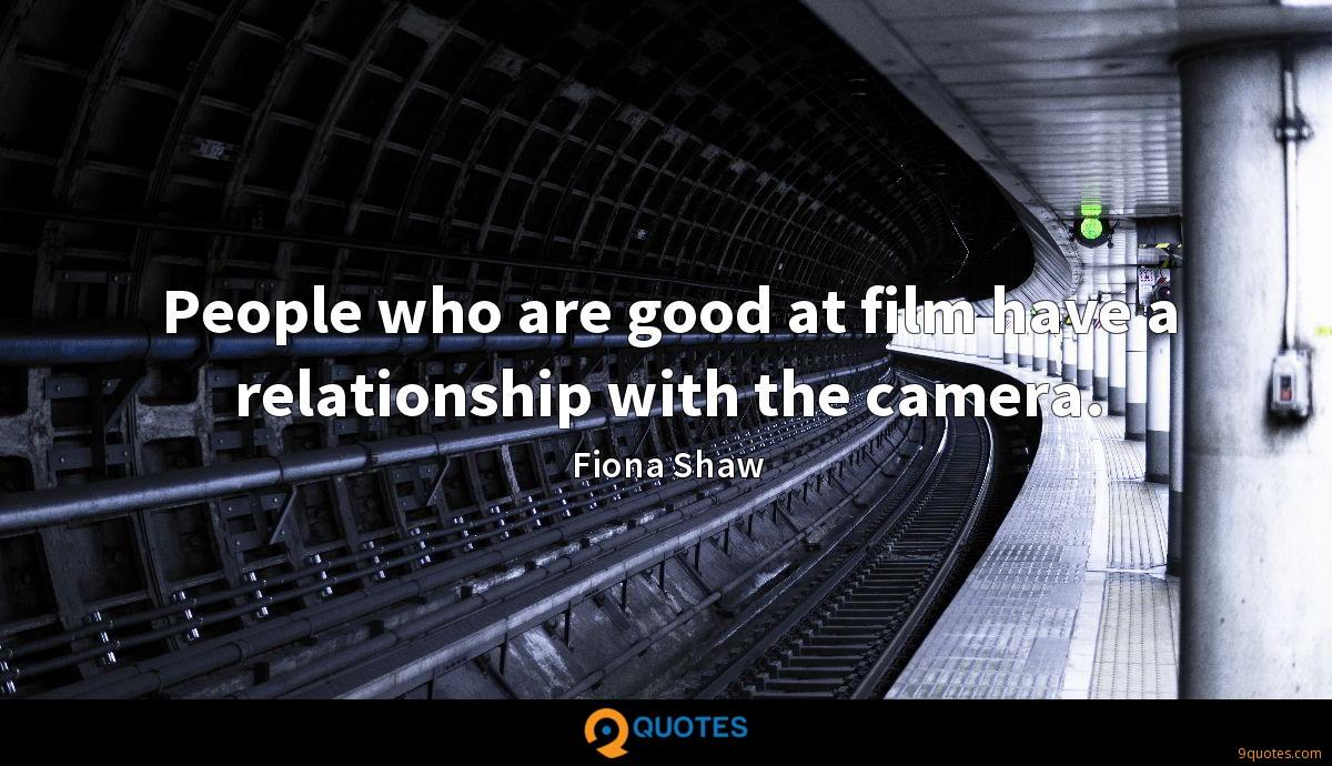 People who are good at film have a relationship with the camera.