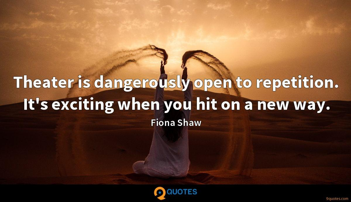 Theater is dangerously open to repetition. It's exciting when you hit on a new way.
